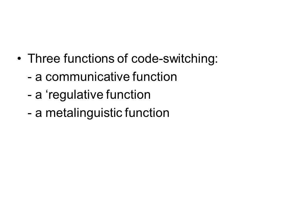 Three functions of code-switching: - a communicative function - a regulative function - a metalinguistic function