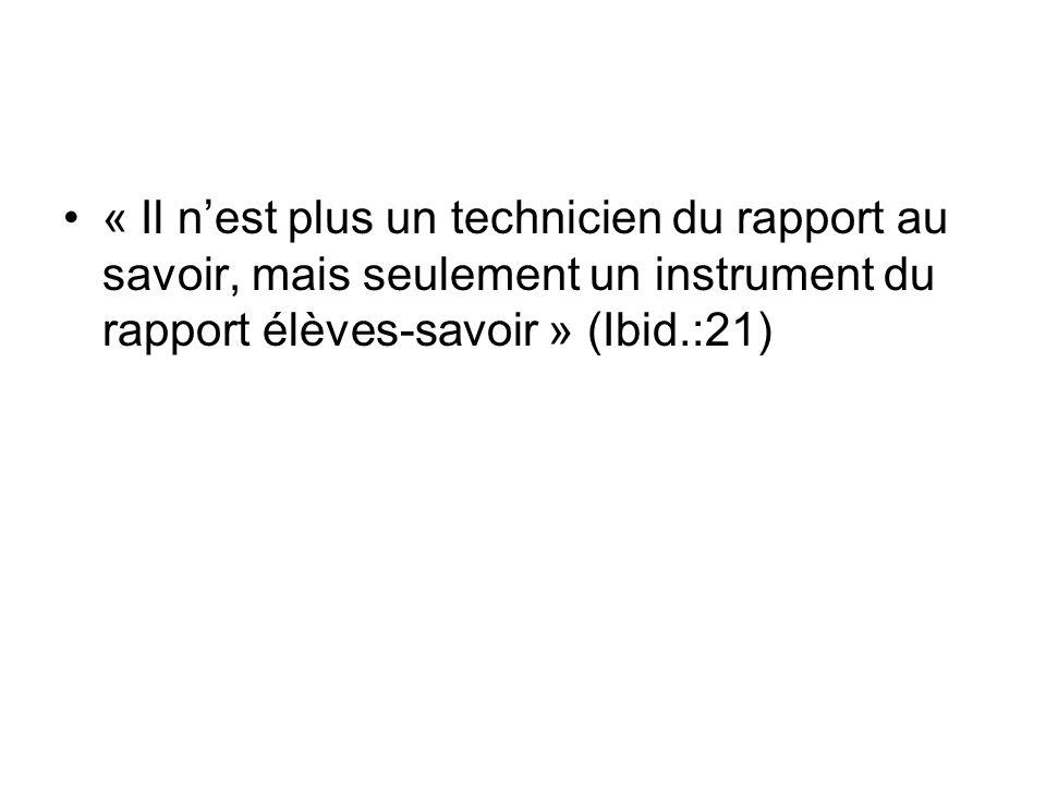 « Il nest plus un technicien du rapport au savoir, mais seulement un instrument du rapport élèves-savoir » (Ibid.:21)
