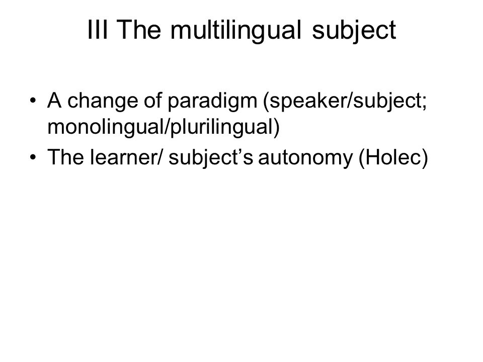 III The multilingual subject A change of paradigm (speaker/subject; monolingual/plurilingual) The learner/ subjects autonomy (Holec)
