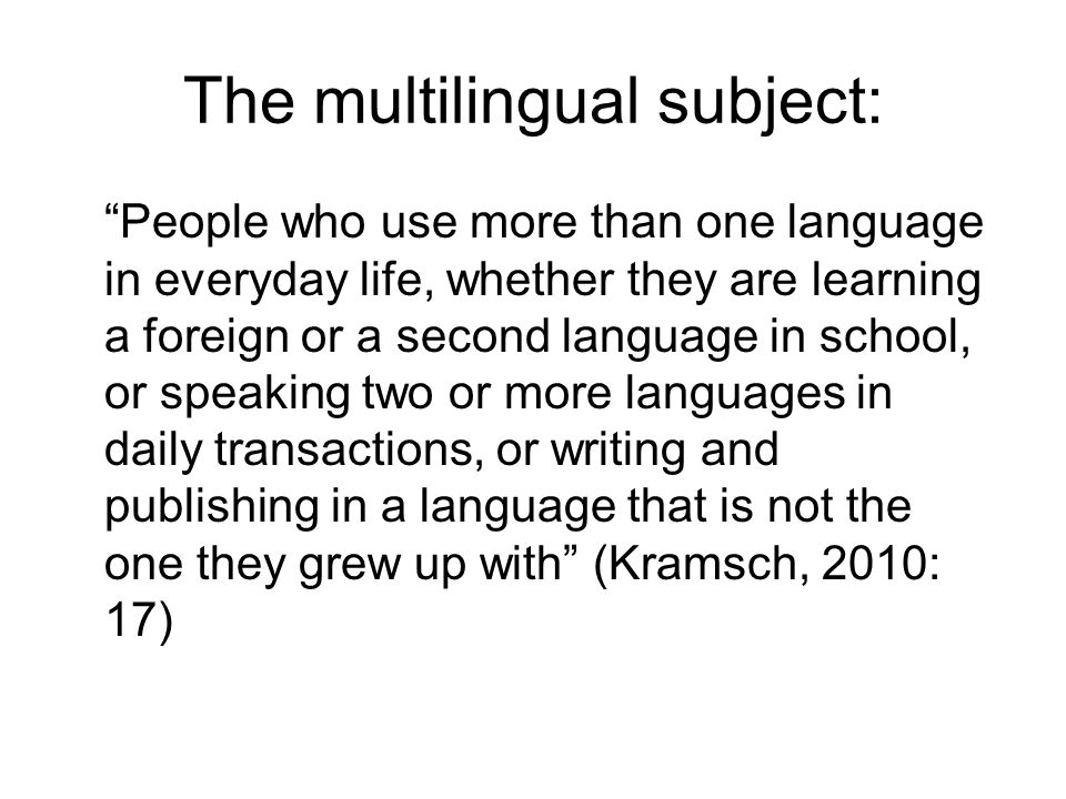 The multilingual subject: People who use more than one language in everyday life, whether they are learning a foreign or a second language in school,