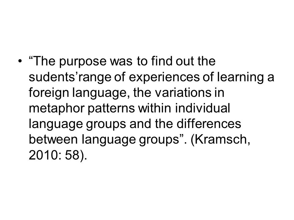 The purpose was to find out the sudentsrange of experiences of learning a foreign language, the variations in metaphor patterns within individual lang