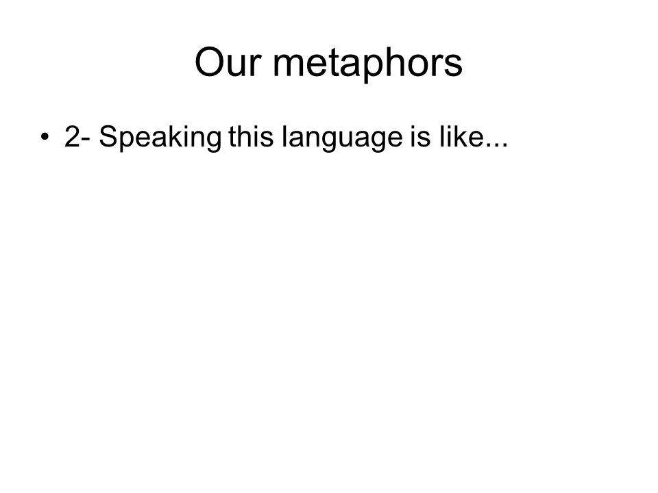 Our metaphors 2- Speaking this language is like...