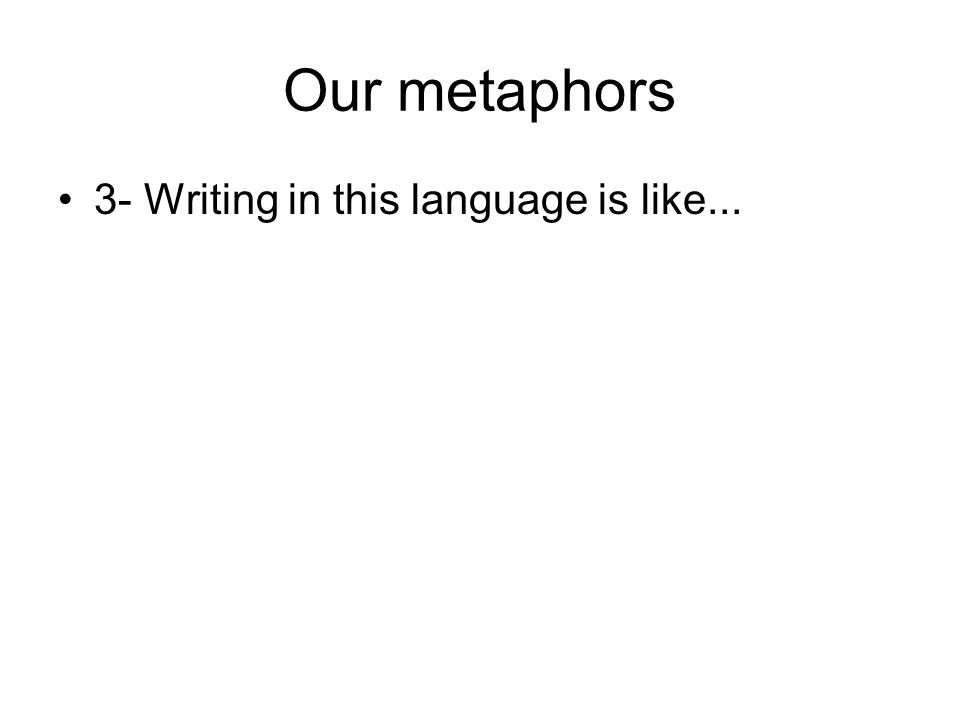 Our metaphors 3- Writing in this language is like...