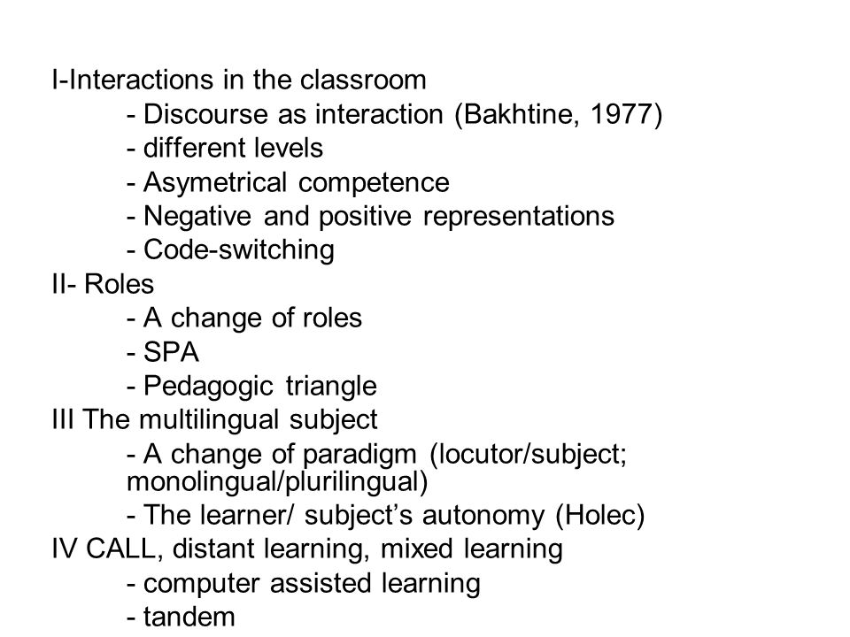 I- Interactions in the classroom Discourse as interaction - Oral skills, written skills - Bakhtine (1977) and dialogism: all language (and the ideas which language contains and communicates) is dynamic, relational, and engaged in a process of endless redescriptions of the world.