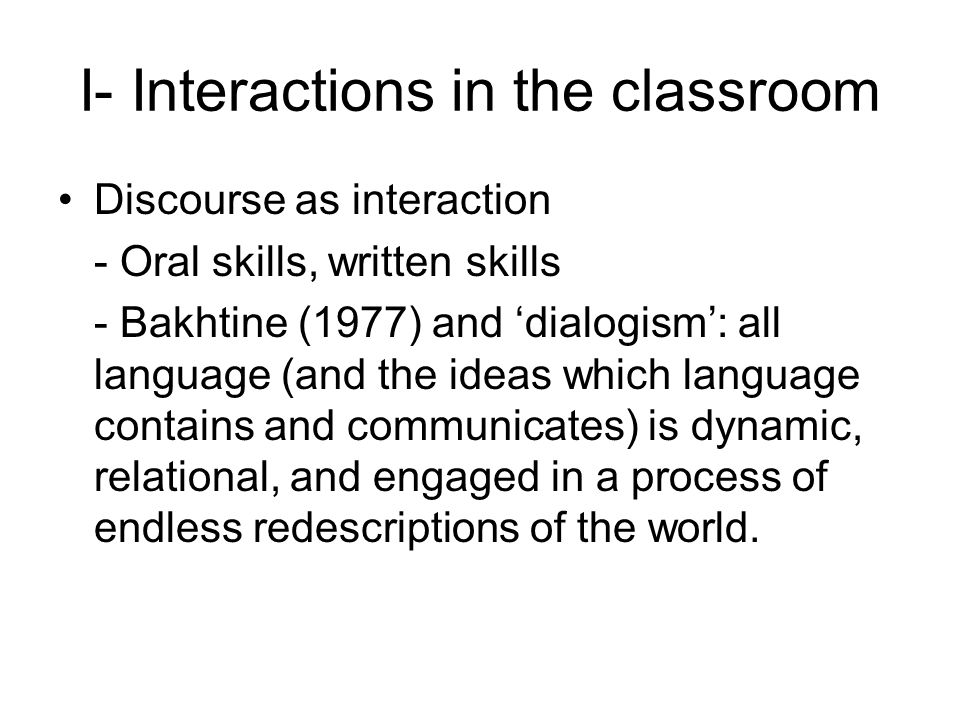 I- Interactions in the classroom Discourse as interaction - Oral skills, written skills - Bakhtine (1977) and dialogism: all language (and the ideas w