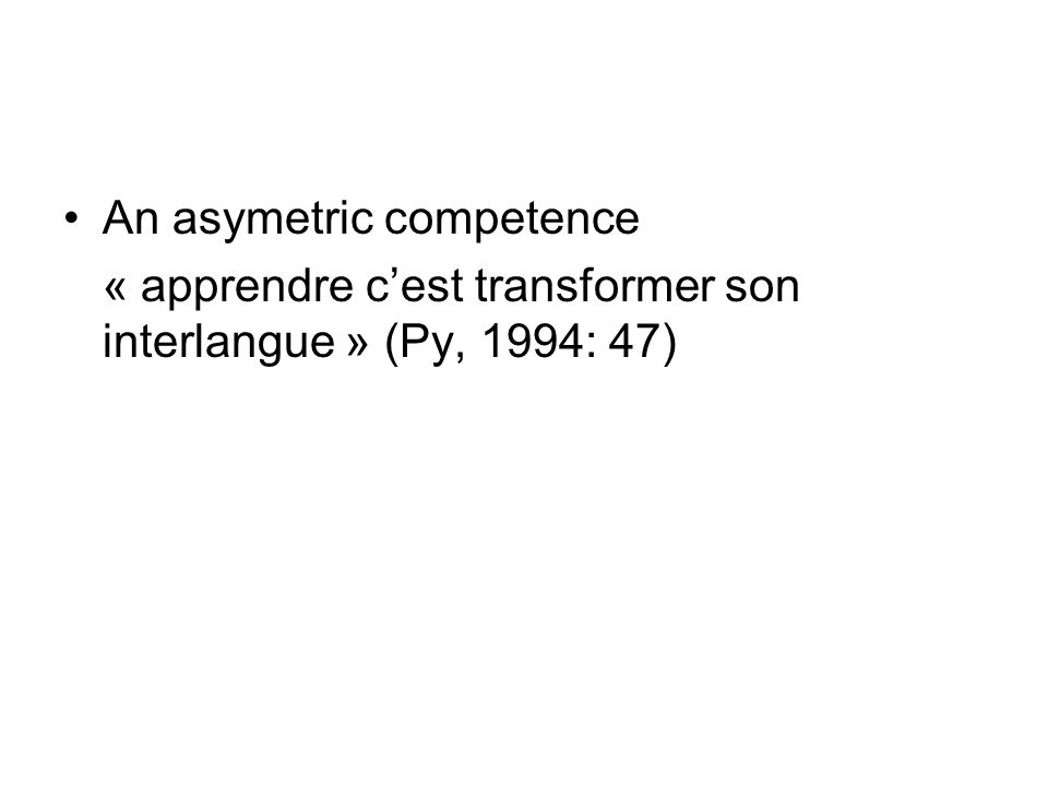 An asymetric competence « apprendre cest transformer son interlangue » (Py, 1994: 47)
