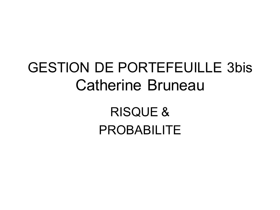GESTION DE PORTEFEUILLE 3bis Catherine Bruneau RISQUE & PROBABILITE