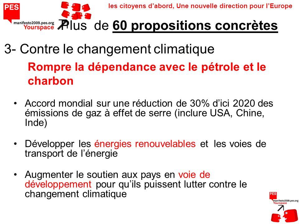 les citoyens dabord, Une nouvelle direction pour lEurope 3- Contre le changement climatique Accord mondial sur une réduction de 30% dici 2020 des émissions de gaz à effet de serre (inclure USA, Chine, Inde) Développer les énergies renouvelables et les voies de transport de lénergie Augmenter le soutien aux pays en voie de développement pour quils puissent lutter contre le changement climatique Plus de 60 propositions concrètes Rompre la dépendance avec le pétrole et le charbon