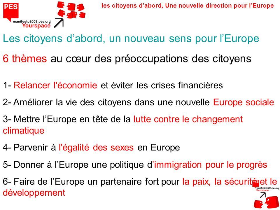 les citoyens dabord, Une nouvelle direction pour lEurope Les citoyens dabord, un nouveau sens pour lEurope 6 thèmes au cœur des préoccupations des citoyens 1- Relancer l économie et éviter les crises financières 2- Améliorer la vie des citoyens dans une nouvelle Europe sociale 3- Mettre lEurope en tête de la lutte contre le changement climatique 4- Parvenir à l égalité des sexes en Europe 5- Donner à lEurope une politique dimmigration pour le progrès 6- Faire de lEurope un partenaire fort pour la paix, la sécurité et le développement