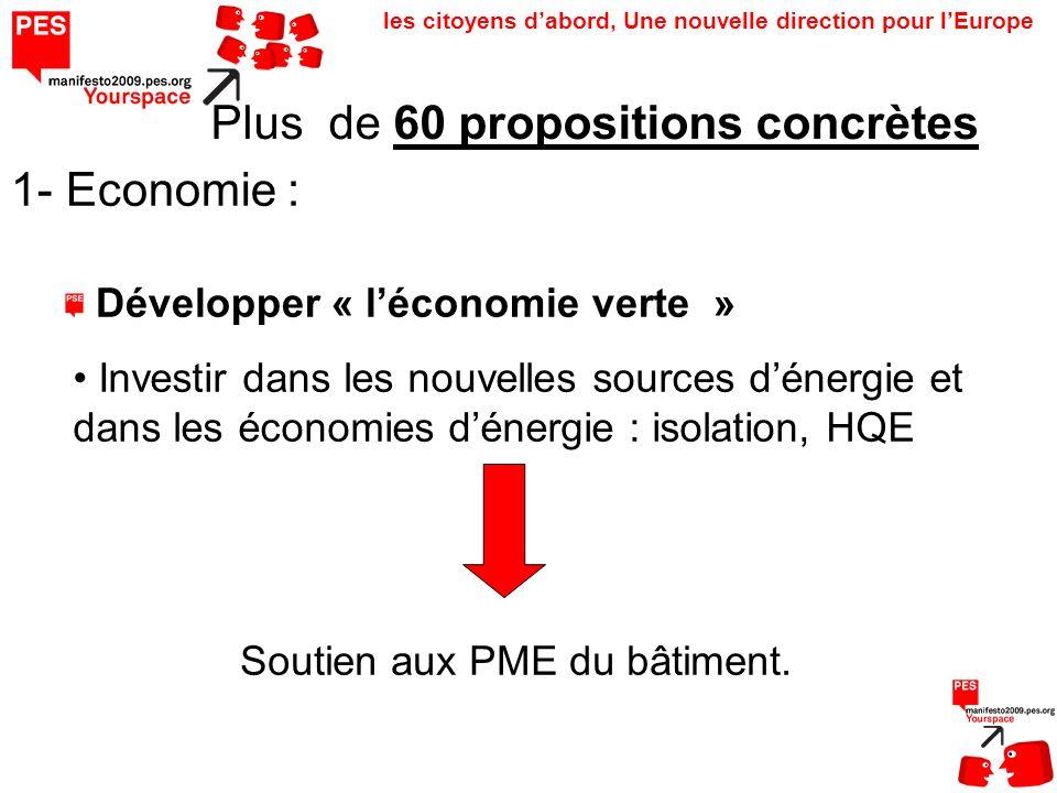 les citoyens dabord, Une nouvelle direction pour lEurope Plus de 60 propositions concrètes 1- Economie : Développer « léconomie verte » Investir dans les nouvelles sources dénergie et dans les économies dénergie : isolation, HQE Soutien aux PME du bâtiment.