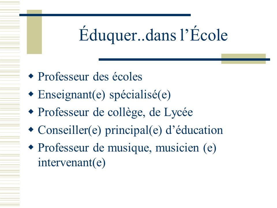 Éduquer..dans lÉcole Professeur des écoles Enseignant(e) spécialisé(e) Professeur de collège, de Lycée Conseiller(e) principal(e) déducation Professeur de musique, musicien (e) intervenant(e)