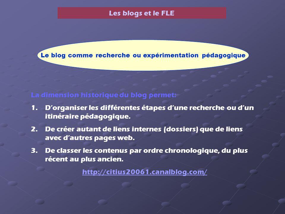 Les blogs et le FLE Le blog comme recherche ou expérimentation pédagogique La dimension historique du blog permet: 1.Dorganiser les différentes étapes dune recherche ou dun itinéraire pédagogique.