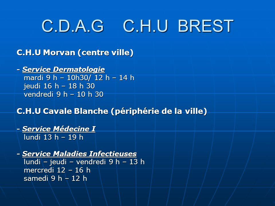 C.D.A.G C.H.U BREST C.H.U Morvan (centre ville) - Service Dermatologie mardi 9 h – 10h30/ 12 h – 14 h mardi 9 h – 10h30/ 12 h – 14 h jeudi 16 h – 18 h 30 jeudi 16 h – 18 h 30 vendredi 9 h – 10 h 30 vendredi 9 h – 10 h 30 C.H.U Cavale Blanche (périphérie de la ville) - Service Médecine I lundi 13 h – 19 h lundi 13 h – 19 h - Service Maladies Infectieuses lundi – jeudi – vendredi 9 h – 13 h lundi – jeudi – vendredi 9 h – 13 h mercredi 12 – 16 h mercredi 12 – 16 h samedi 9 h – 12 h samedi 9 h – 12 h