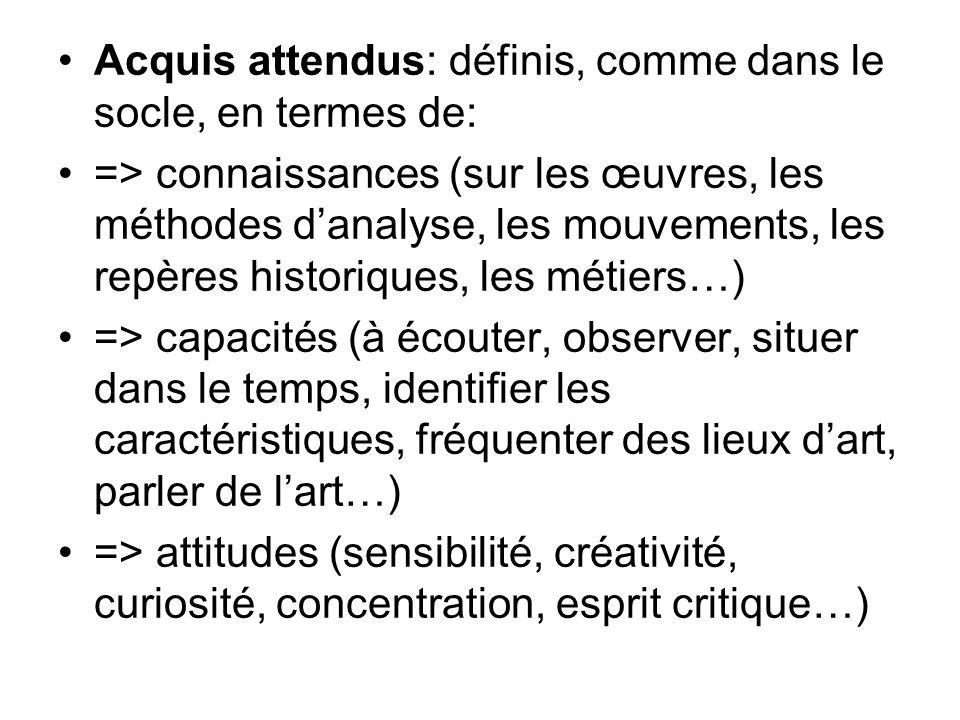 Acquis attendus: définis, comme dans le socle, en termes de: => connaissances (sur les œuvres, les méthodes danalyse, les mouvements, les repères historiques, les métiers…) => capacités (à écouter, observer, situer dans le temps, identifier les caractéristiques, fréquenter des lieux dart, parler de lart…) => attitudes (sensibilité, créativité, curiosité, concentration, esprit critique…)