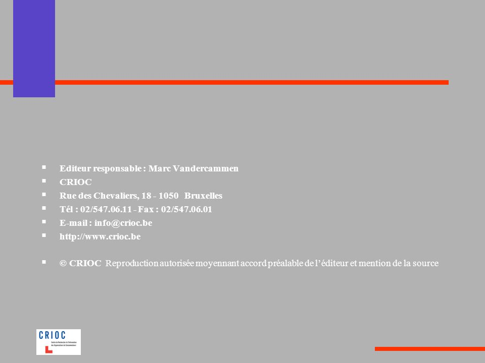 Editeur responsable : Marc Vandercammen CRIOC Rue des Chevaliers, 18 - 1050 Bruxelles Tél : 02/547.06.11 - Fax : 02/547.06.01 E-mail : info@crioc.be h