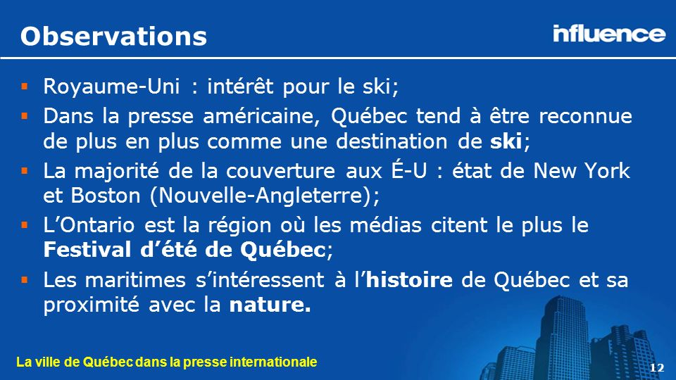 La ville de Québec dans la presse internationale 12 Observations Royaume-Uni : intérêt pour le ski; Dans la presse américaine, Québec tend à être reconnue de plus en plus comme une destination de ski; La majorité de la couverture aux É-U : état de New York et Boston (Nouvelle-Angleterre); LOntario est la région où les médias citent le plus le Festival dété de Québec; Les maritimes sintéressent à lhistoire de Québec et sa proximité avec la nature.