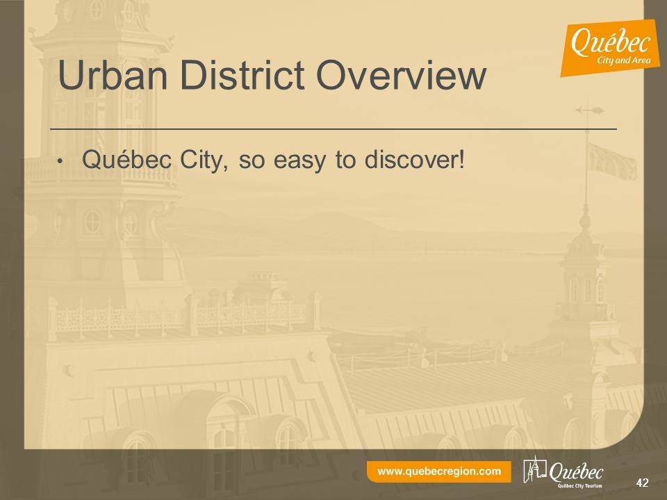 42 Urban District Overview Québec City, so easy to discover!