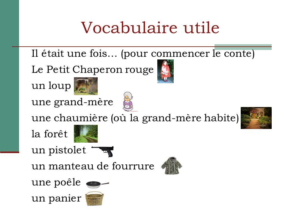 Vocabulaire utile Il était une fois… (pour commencer le conte) Le Petit Chaperon rouge un loup une grand-mère une chaumière (où la grand-mère habite)