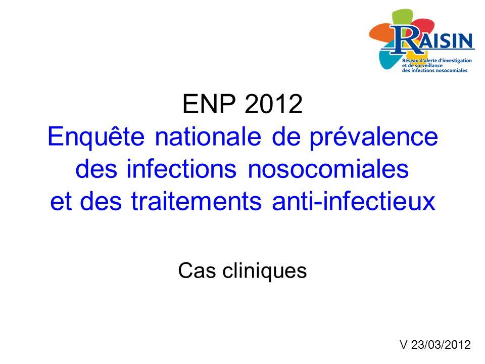 ENP 2012 Enquête nationale de prévalence des infections nosocomiales et des traitements anti-infectieux Cas cliniques V 23/03/2012