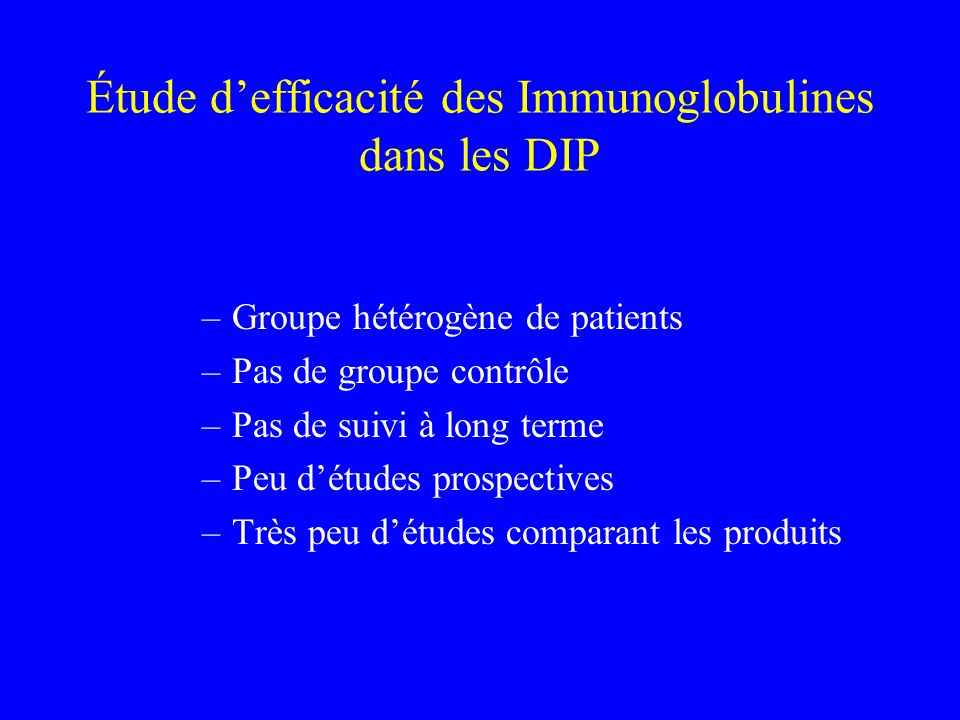 Étude defficacité des Immunoglobulines dans les DIP –Groupe hétérogène de patients –Pas de groupe contrôle –Pas de suivi à long terme –Peu détudes pro