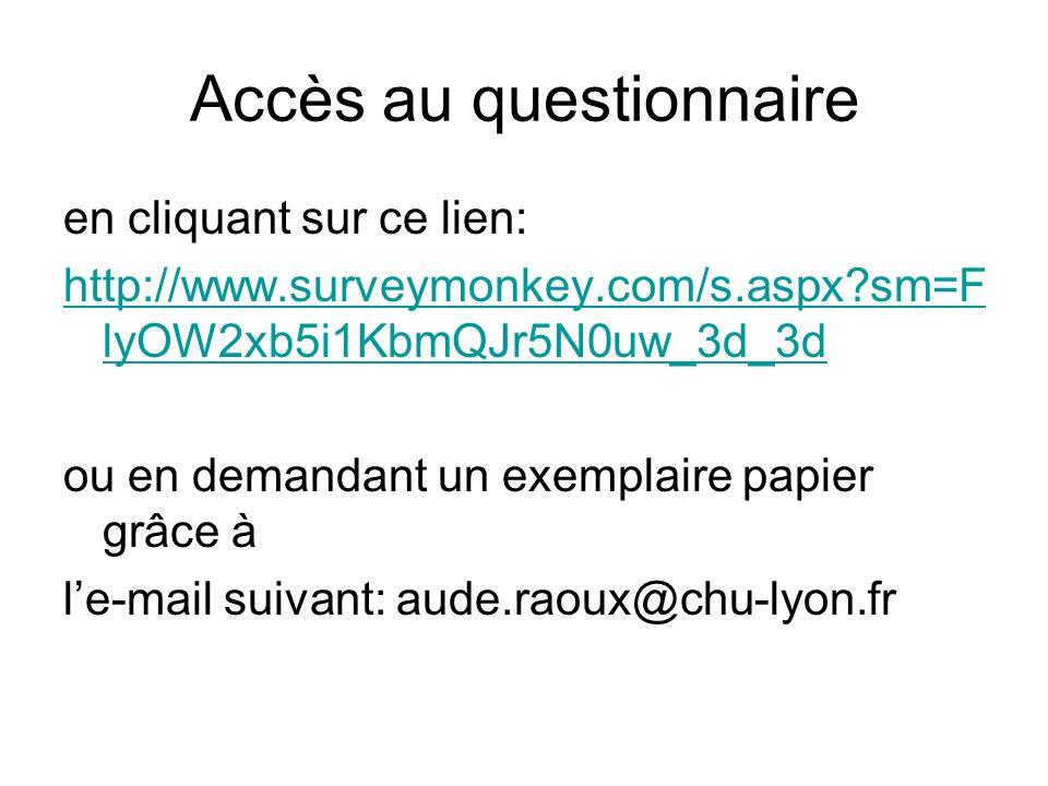 Accès au questionnaire en cliquant sur ce lien: http://www.surveymonkey.com/s.aspx?sm=F lyOW2xb5i1KbmQJr5N0uw_3d_3d ou en demandant un exemplaire papier grâce à le-mail suivant: aude.raoux@chu-lyon.fr