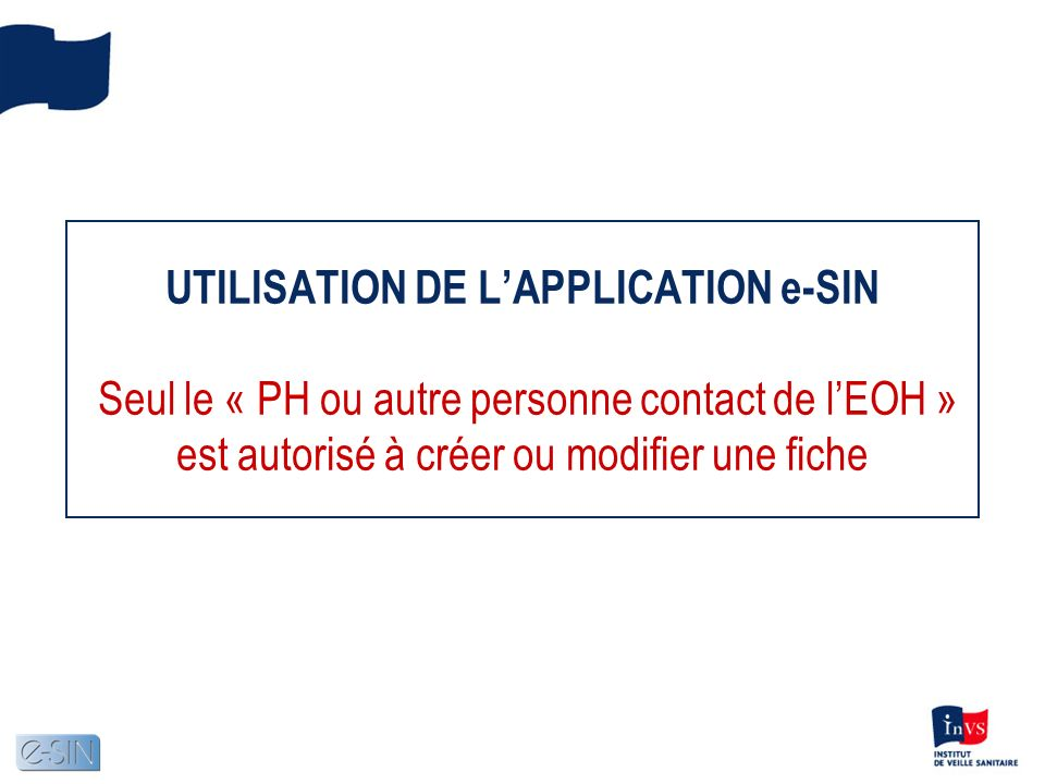 UTILISATION DE LAPPLICATION e-SIN Seul le « PH ou autre personne contact de lEOH » est autorisé à créer ou modifier une fiche