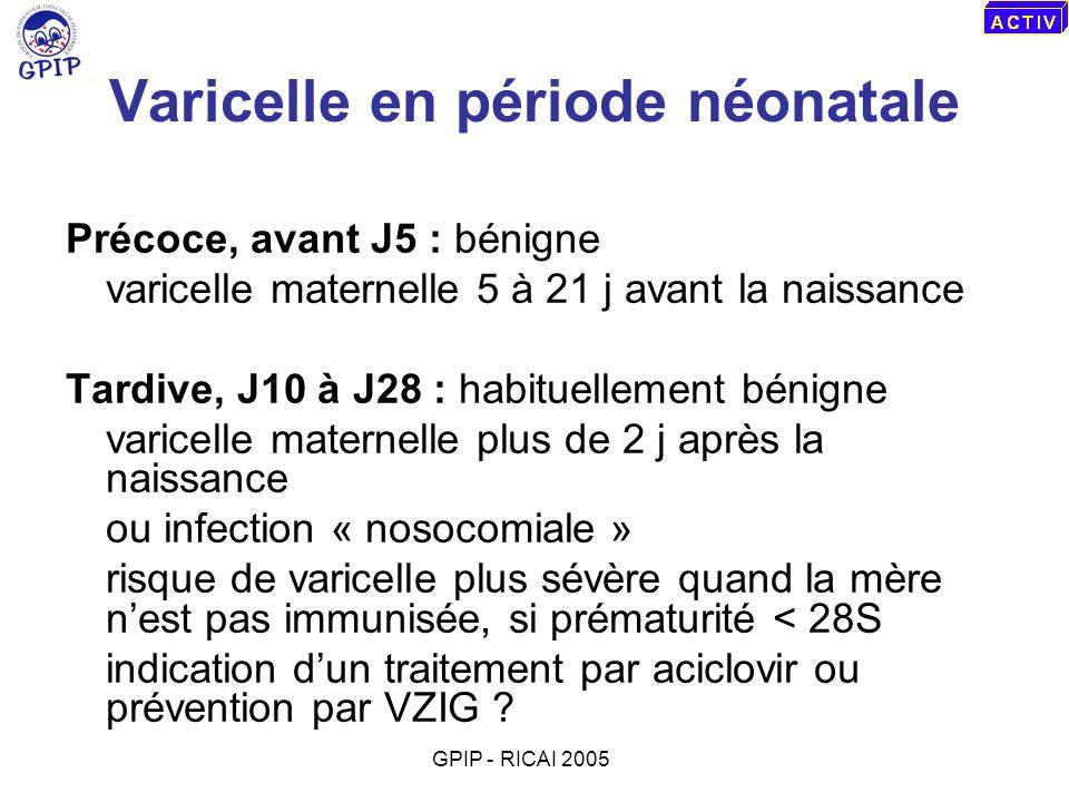Varicelle en période néonatale Précoce, avant J5 : bénigne varicelle maternelle 5 à 21 j avant la naissance Tardive, J10 à J28 : habituellement bénign