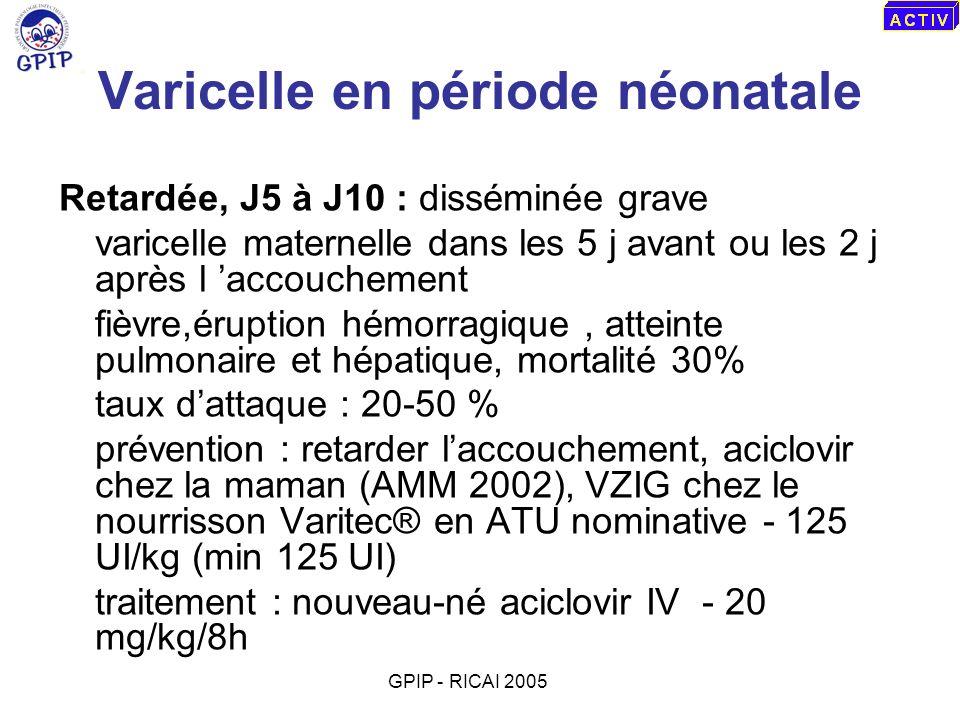 Varicelle en période néonatale Retardée, J5 à J10 : disséminée grave varicelle maternelle dans les 5 j avant ou les 2 j après l accouchement fièvre,ér