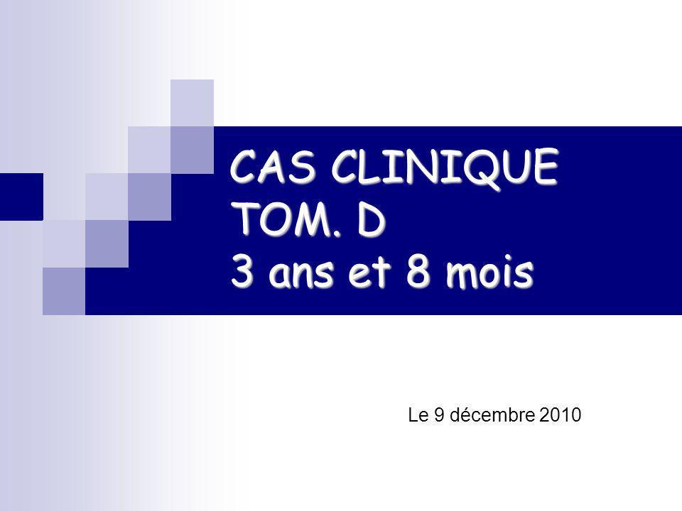 CAS CLINIQUE TOM. D 3 ans et 8 mois Le 9 décembre 2010