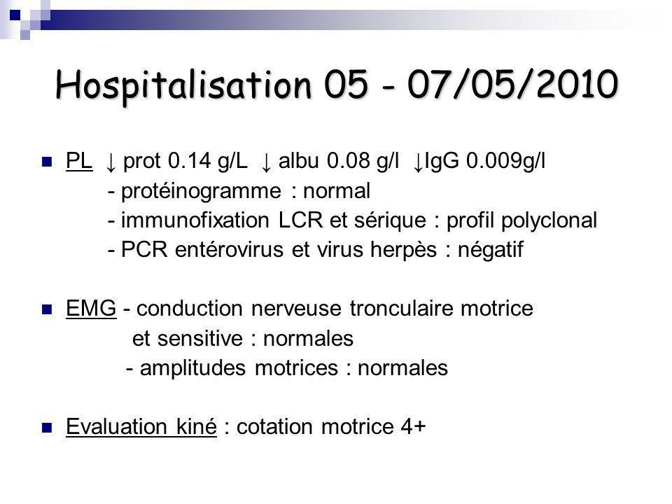 Hospitalisation 05 - 07/05/2010 PL prot 0.14 g/L albu 0.08 g/l IgG 0.009g/l - protéinogramme : normal - immunofixation LCR et sérique : profil polyclo
