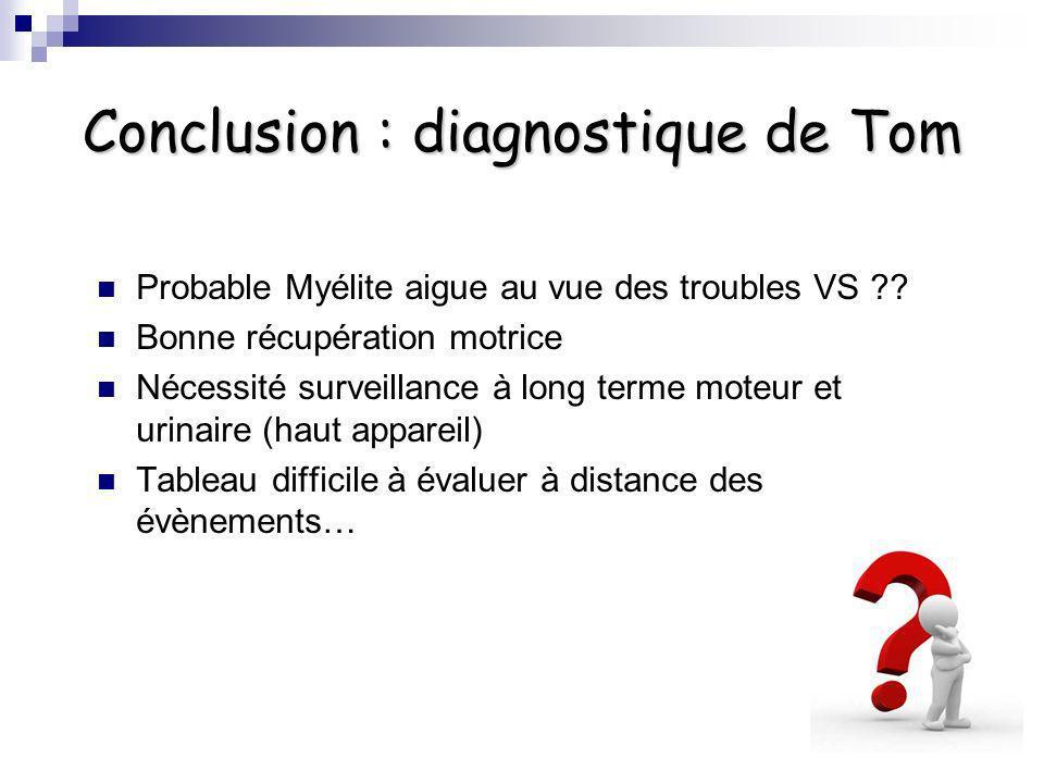 Conclusion : diagnostique de Tom Probable Myélite aigue au vue des troubles VS ?? Bonne récupération motrice Nécessité surveillance à long terme moteu