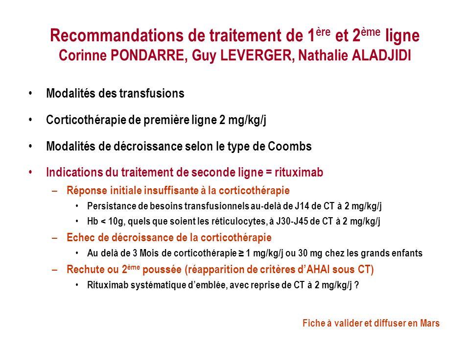 Recommandations de traitement de 1 ère et 2 ème ligne Corinne PONDARRE, Guy LEVERGER, Nathalie ALADJIDI Modalités des transfusions Corticothérapie de première ligne 2 mg/kg/j Modalités de décroissance selon le type de Coombs Indications du traitement de seconde ligne = rituximab – Réponse initiale insuffisante à la corticothérapie Persistance de besoins transfusionnels au-delà de J14 de CT à 2 mg/kg/j Hb < 10g, quels que soient les réticulocytes, à J30-J45 de CT à 2 mg/kg/j – Echec de décroissance de la corticothérapie Au delà de 3 Mois de corticothérapie 1 mg/kg/j ou 30 mg chez les grands enfants – Rechute ou 2 ème poussée (réapparition de critères dAHAI sous CT) Rituximab systématique demblée, avec reprise de CT à 2 mg/kg/j .