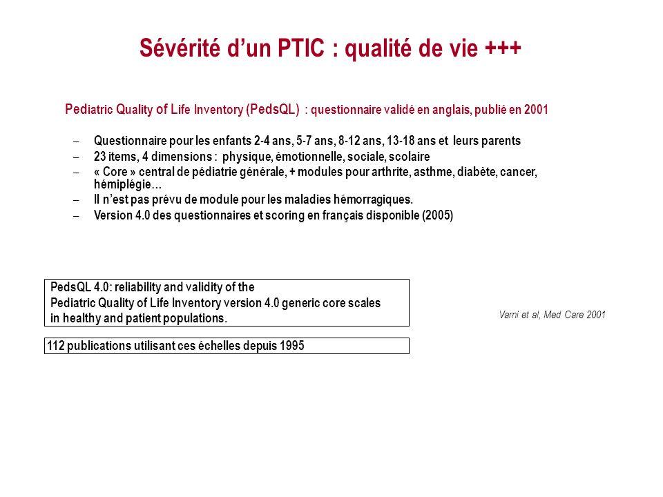 Varni et al, Med Care 2001 Sévérité dun PTIC : qualité de vie +++ Ped iatric Q uality of L ife Inventory (PedsQL) : questionnaire validé en anglais, publié en 2001 – Questionnaire pour les enfants 2-4 ans, 5-7 ans, 8-12 ans, 13-18 ans et leurs parents – 23 items, 4 dimensions : physique, émotionnelle, sociale, scolaire – « Core » central de pédiatrie générale, + modules pour arthrite, asthme, diabète, cancer, hémiplégie… – Il nest pas prévu de module pour les maladies hémorragiques.