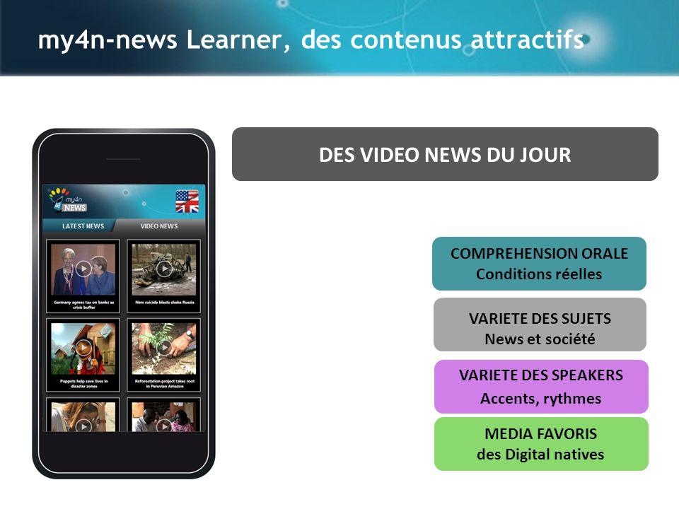 my4n-news Learner, des contenus attractifs VARIETE DES SPEAKERS Accents, rythmes MEDIA FAVORIS des Digital natives DES VIDEO NEWS DU JOUR VARIETE DES SUJETS News et société COMPREHENSION ORALE Conditions réelles
