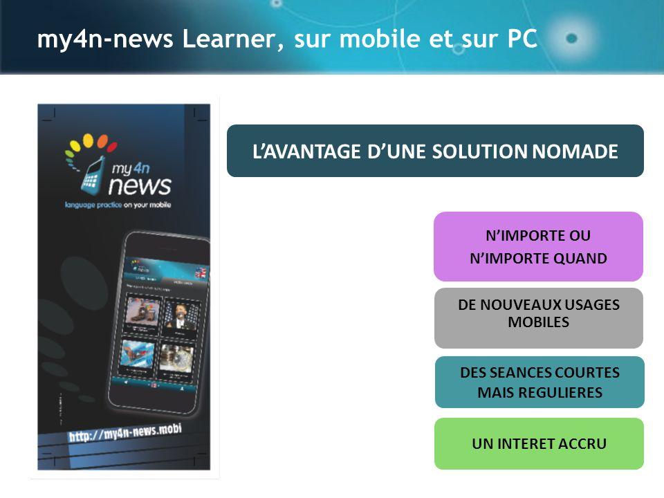 my4n-news Learner, sur mobile et sur PC NIMPORTE OU NIMPORTE QUAND LAVANTAGE DUNE SOLUTION NOMADE DE NOUVEAUX USAGES MOBILES DES SEANCES COURTES MAIS REGULIERES UN INTERET ACCRU