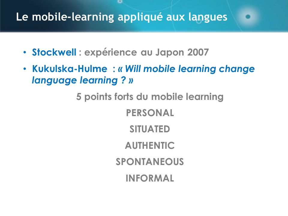 Le mobile-learning appliqué aux langues Stockwell : expérience au Japon 2007 Kukulska-Hulme : « Will mobile learning change language learning .