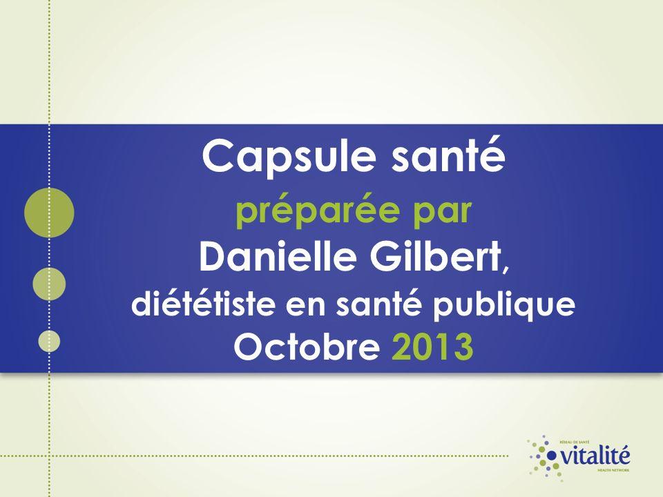 Capsule santé préparée par Danielle Gilbert, diététiste en santé publique Octobre 2013