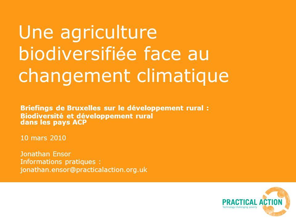 Une agriculture biodiversifi é e face au changement climatique Briefings de Bruxelles sur le développement rural : Biodiversité et développement rural dans les pays ACP 10 mars 2010 Jonathan Ensor Informations pratiques : jonathan.ensor@practicalaction.org.uk