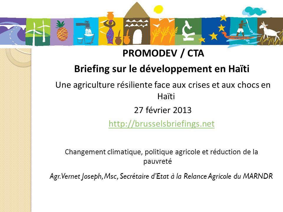 PROMODEV / CTA Briefing sur le développement en Haïti Une agriculture résiliente face aux crises et aux chocs en Haïti 27 février 2013 http://brusselsbriefings.net Changement climatique, politique agricole et réduction de la pauvreté Agr.