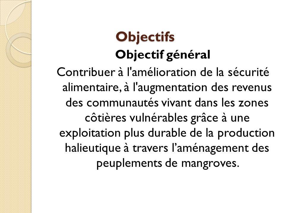 Objectifs Objectif général Contribuer à l amélioration de la sécurité alimentaire, à l augmentation des revenus des communautés vivant dans les zones côtières vulnérables grâce à une exploitation plus durable de la production halieutique à travers laménagement des peuplements de mangroves.