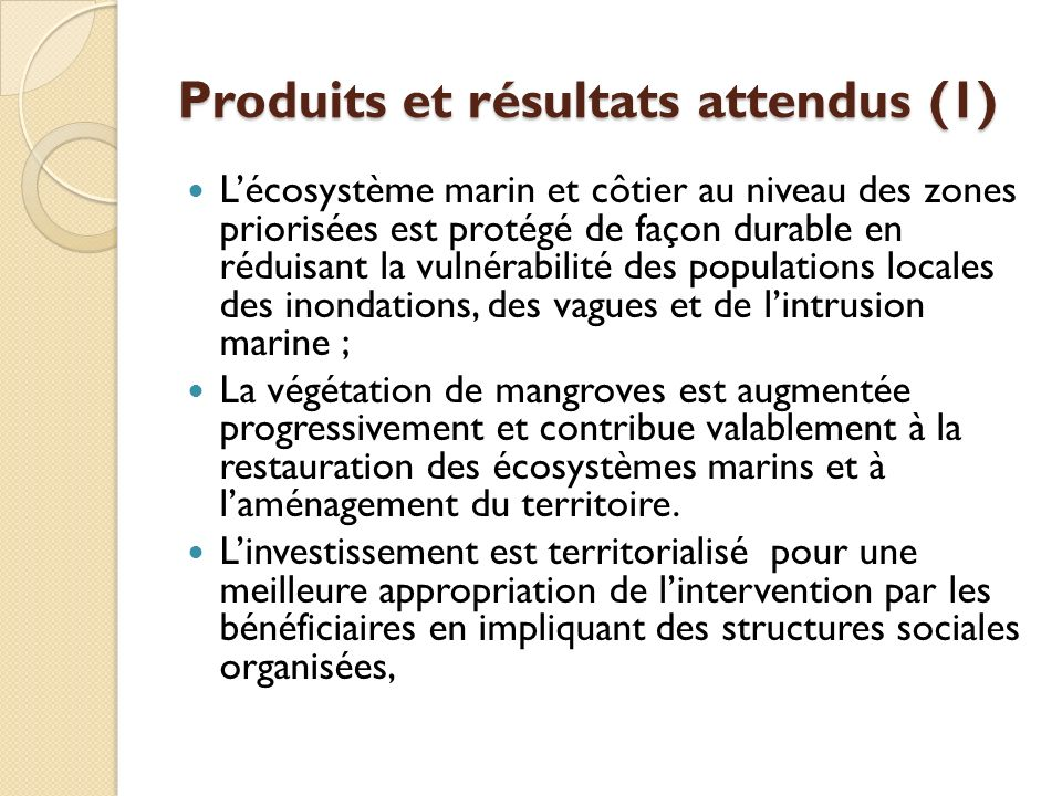 Produits et résultats attendus (1) Lécosystème marin et côtier au niveau des zones priorisées est protégé de façon durable en réduisant la vulnérabilité des populations locales des inondations, des vagues et de lintrusion marine ; La végétation de mangroves est augmentée progressivement et contribue valablement à la restauration des écosystèmes marins et à laménagement du territoire.