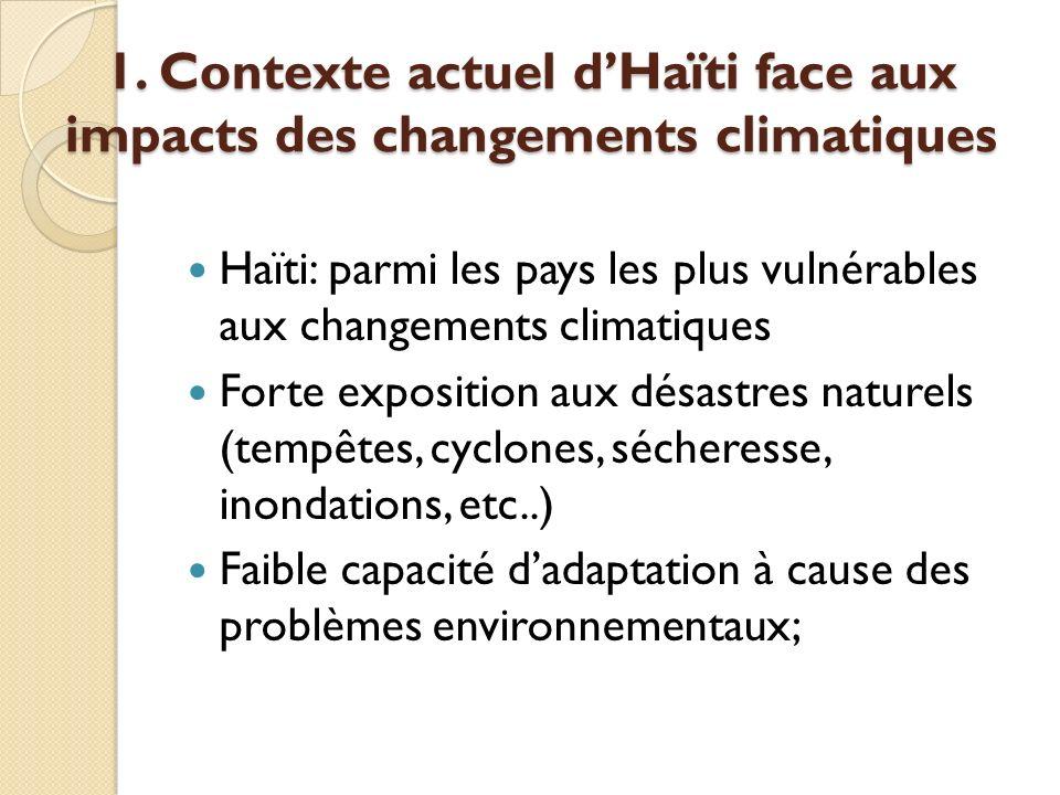1. Contexte actuel dHaïti face aux impacts des changements climatiques Haïti: parmi les pays les plus vulnérables aux changements climatiques Forte ex