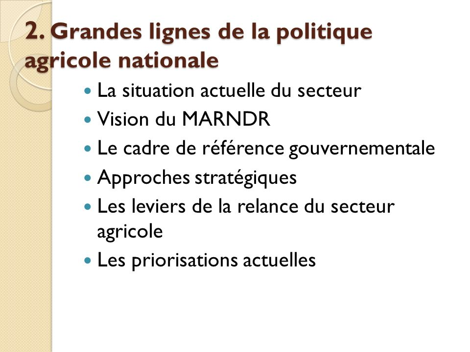 2. Grandes lignes de la politique agricole nationale La situation actuelle du secteur Vision du MARNDR Le cadre de référence gouvernementale Approches