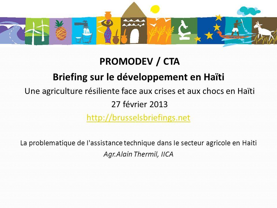 PROMODEV / CTA Briefing sur le développement en Haïti Une agriculture résiliente face aux crises et aux chocs en Haïti 27 février 2013 http://brusselsbriefings.net La problematique de I assistance technique dans Ie secteur agricole en Haiti Agr.Alain Thermil, IICA