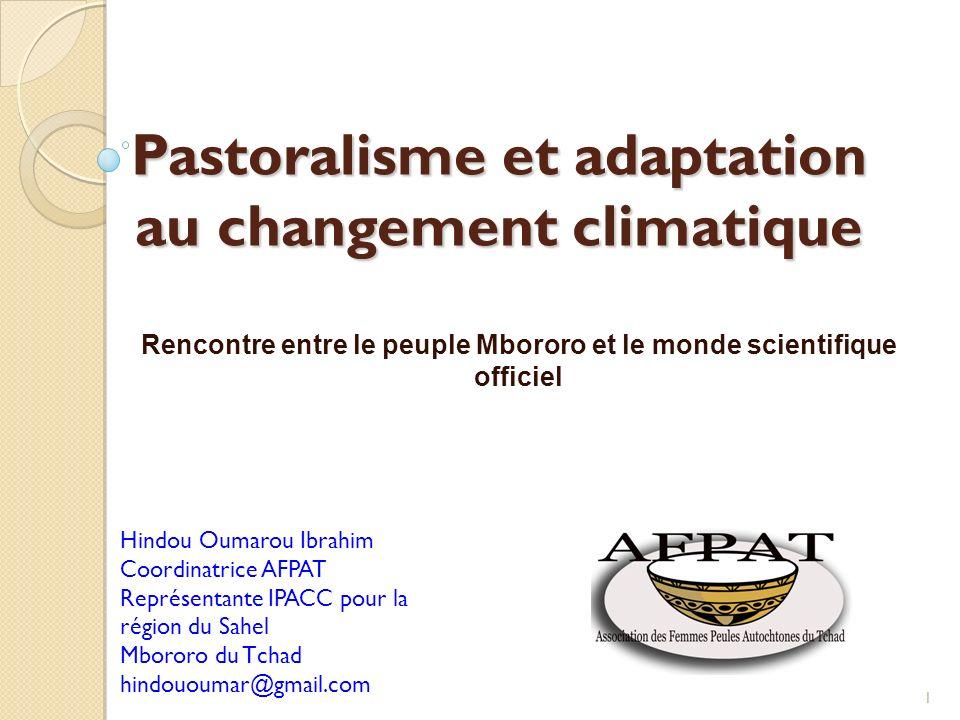 Pastoralisme et adaptation au changement climatique Rencontre entre le peuple Mbororo et le monde scientifique officiel 1 Hindou Oumarou Ibrahim Coordinatrice AFPAT Représentante IPACC pour la région du Sahel Mbororo du Tchad hindououmar@gmail.com