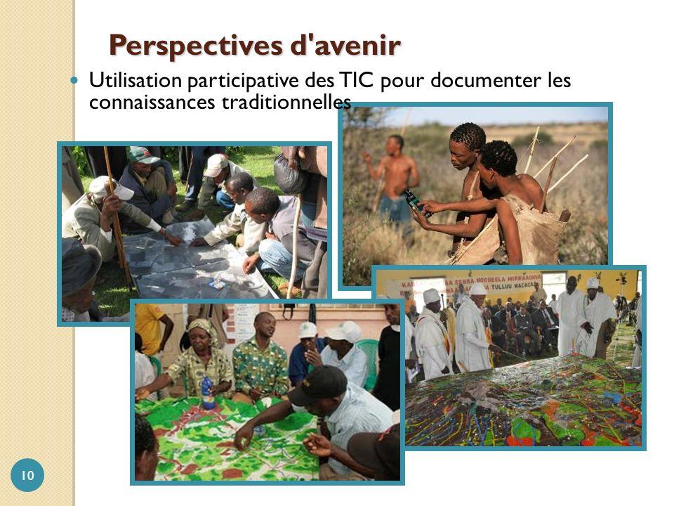 Perspectives d'avenir 10 Utilisation participative des TIC pour documenter les connaissances traditionnelles