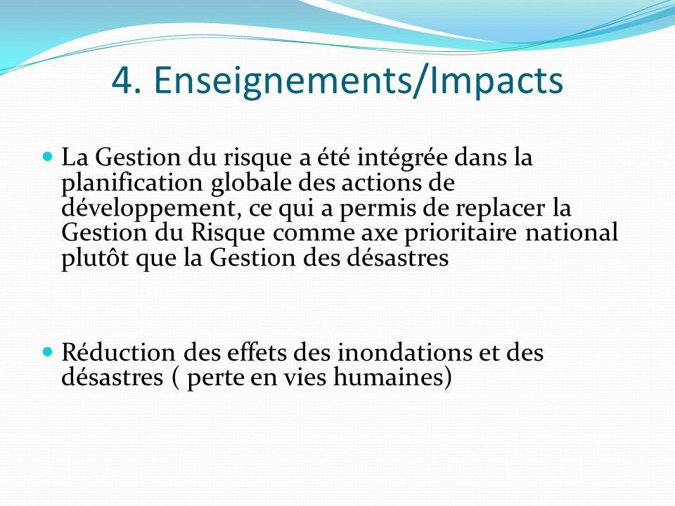 4. Enseignements/Impacts La Gestion du risque a été intégrée dans la planification globale des actions de développement, ce qui a permis de replacer l