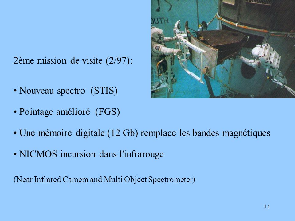 14 2ème mission de visite (2/97): Nouveau spectro (STIS) Pointage amélioré (FGS) Une mémoire digitale (12 Gb) remplace les bandes magnétiques NICMOS i