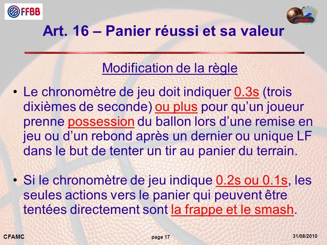31/08/2010 CFAMC page 17 Art. 16 – Panier réussi et sa valeur Modification de la règle Le chronomètre de jeu doit indiquer 0.3s (trois dixièmes de sec