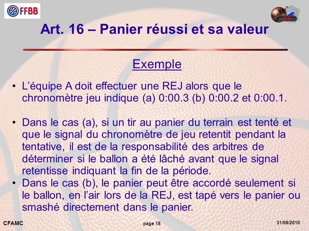 31/08/2010 CFAMC page 18 Art. 16 – Panier réussi et sa valeur Exemple Léquipe A doit effectuer une REJ alors que le chronomètre jeu indique (a) 0:00.3